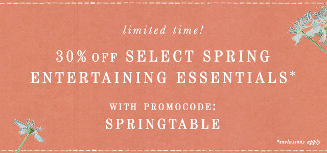 Limited time! Take 30% off select spring entertaining essentials with promocode SPRINGTABLE
