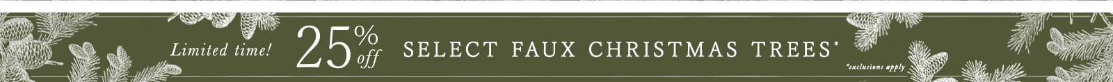 Limited Time! Enjoy 25% off select faux Christmas trees! Prices as marked