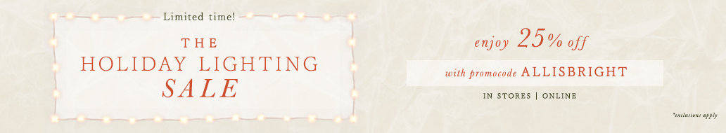 Limited time! The Holiday Lighting Sale! Enjoy 25% off select styles with promocode ALLISBRIGHT