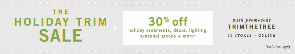 Limited time! Enjoy 30% off select full price holiday trim with promocode TRIMTHETREE