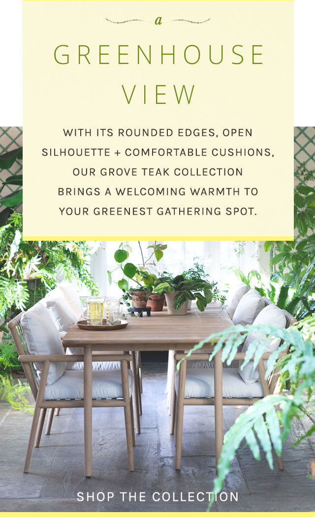 A Greenhouse View | With its rounded edges, open silhouette, and comfortable cushions, our Grove Teak Collection brings a welcoming warmth to your greenest gathering spot.