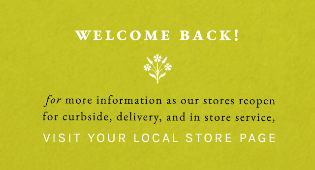 Welcome back! | for more information as our stores reopen for curbside, delivery, and in store service, visit your local store page