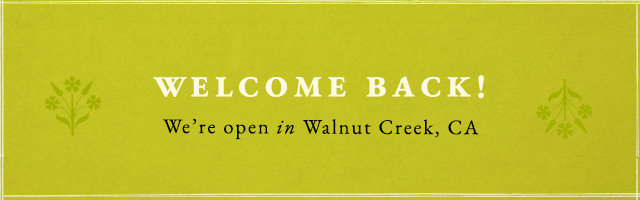Welcome back! We're open in Walnut Creek, CA