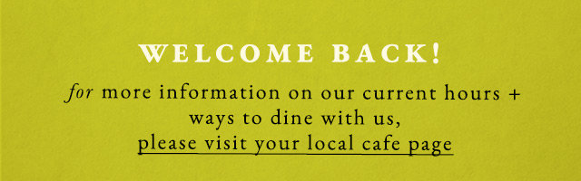 Welcome back! For information as our cafes reopen for patio dining, indoor dining, curbside + delivery, visit your local cafe page