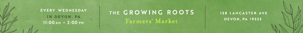 The Growing Roots Farmer's Market | Every Wednesday in Devon, PA 11:00am - 2:00pm | 138 Lancaster Ave, Devon PA 19333